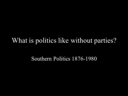 What is politics like without parties? Southern Politics 1876-1980.