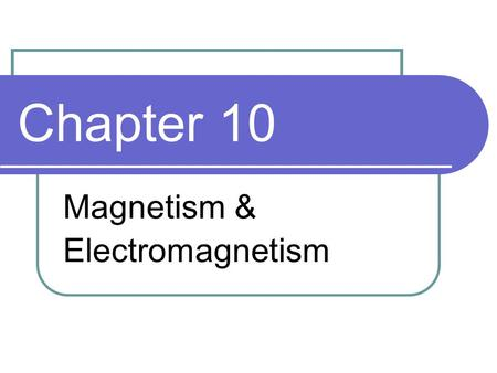 Chapter 10 Magnetism & Electromagnetism. Objectives Explain the principles of the magnetic field Explain the principles of electromagnetism Discuss the.