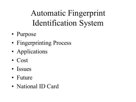 Automatic Fingerprint Identification System Purpose Fingerprinting Process Applications Cost Issues Future National ID Card.