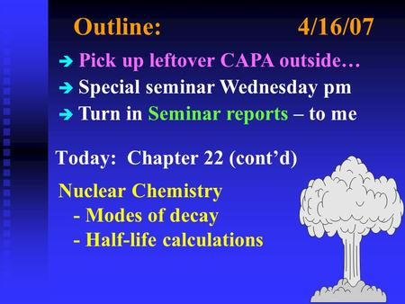 Outline:4/16/07 Today: Chapter 22 (cont'd) Nuclear Chemistry - Modes of decay - Half-life calculations è Pick up leftover CAPA outside… è Special seminar.