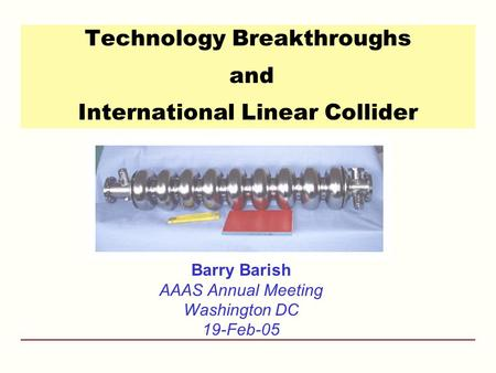 Technology Breakthroughs and International Linear Collider Barry Barish AAAS Annual Meeting Washington DC 19-Feb-05.