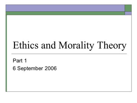 Ethics and Morality Theory Part 1 6 September 2006.