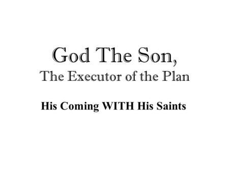 God The Son, The Executor of the Plan His Coming WITH His Saints.