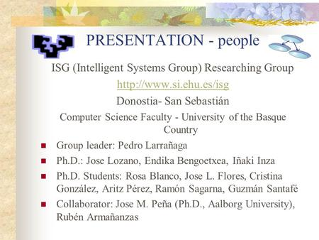 PRESENTATION - people ISG (Intelligent Systems Group) Researching Group  Donostia- San Sebastián Computer Science Faculty - University.