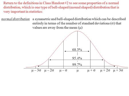 Return to the definitions in Class Handout #2 to see some properties of a normal distribution, which is one type of bell-shaped (mound shaped) distribution.