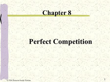 1 Perfect Competition Chapter 8 © 2006 Thomson/South-Western.