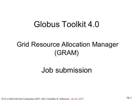 1b.1 Globus Toolkit 4.0 Grid Resource Allocation Manager (GRAM) Job submission ITCS 4146/5146 Grid Computing, 2007, UNC-Charlotte, B. Wilkinson. Jan 24,