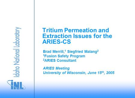 ARIES Meeting University of Wisconsin, June 15 th, 2005 Brad Merrill, 1 Siegfried Malang 2 1 Fusion Safety Program 2 ARIES Consultant Tritium Permeation.