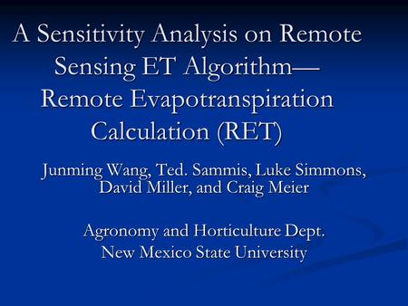 A Sensitivity Analysis on Remote Sensing ET Algorithm— Remote Evapotranspiration Calculation (RET) Junming Wang, Ted. Sammis, Luke Simmons, David Miller,