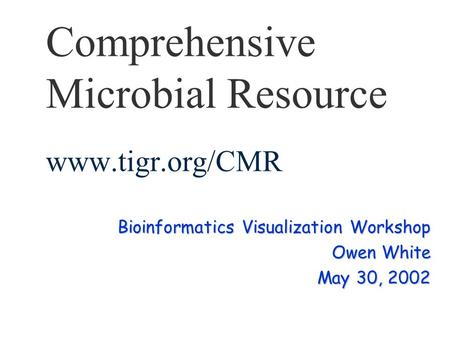Comprehensive Microbial Resource www.tigr.org/CMR Bioinformatics Visualization Workshop Owen White May 30, 2002.