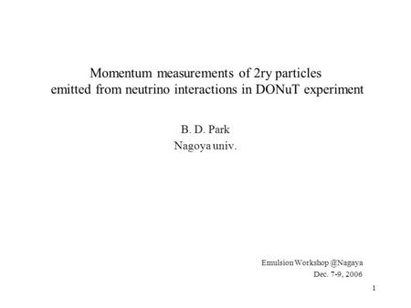 1 Momentum measurements of 2ry particles emitted from neutrino interactions in DONuT experiment B. D. Park Nagoya univ. Emulsion Dec.