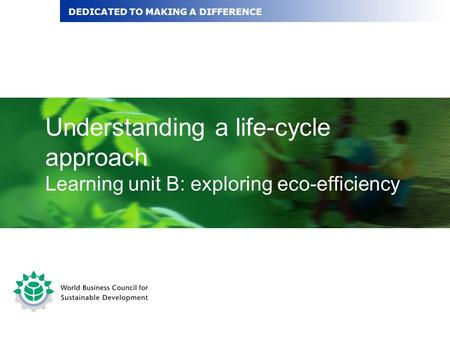 Understanding a life-cycle approach Learning unit B: exploring eco-efficiency DEDICATED TO MAKING A DIFFERENCE.