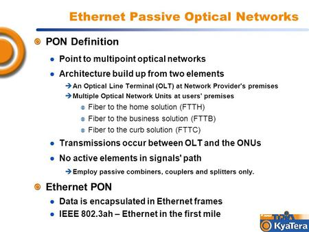 Ethernet Passive Optical Networks PON Definition ● Point to multipoint optical networks ● Architecture build up from two elements  An Optical Line Terminal.