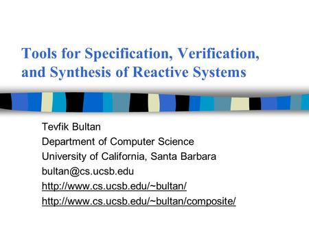Tools for Specification, Verification, and Synthesis of Reactive Systems Tevfik Bultan Department of Computer Science University of California, Santa Barbara.