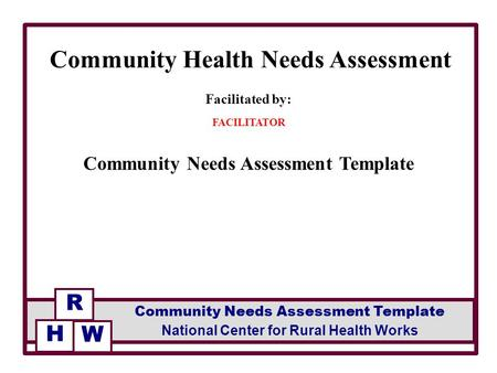 Facilitated by: FACILITATOR Community Needs Assessment Template Community Health Needs Assessment R National Center for Rural Health Works Community Needs.