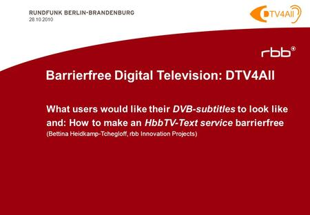 28.10.2010 1 28.10.2010 Barrierfree Digital Television: DTV4All What users would like their DVB-subtitles to look like and: How to make an HbbTV-Text service.
