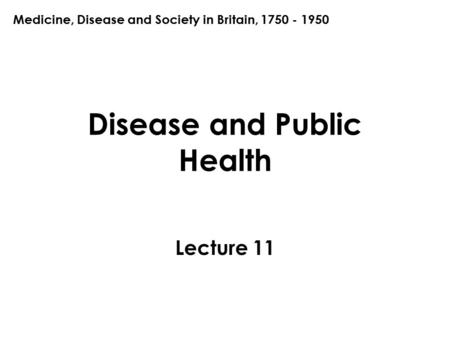 Disease and Public Health Lecture 11 Medicine, Disease and Society in Britain, 1750 - 1950.
