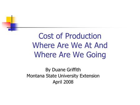 Cost of Production Where Are We At And Where Are We Going By Duane Griffith Montana State University Extension April 2008.