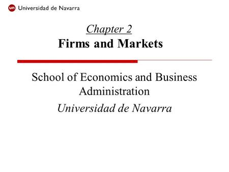 Chapter 2 Firms and Markets School of Economics and Business Administration Universidad de Navarra.