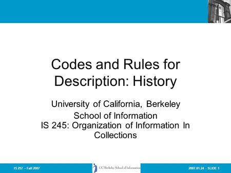 2007.01.24 - SLIDE 1IS 257 – Fall 2007 Codes and Rules for Description: History University of California, Berkeley School of Information IS 245: Organization.