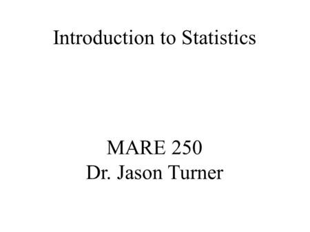 MARE 250 Dr. Jason Turner Introduction to Statistics.