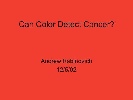 Can Color Detect Cancer? Andrew Rabinovich 12/5/02.