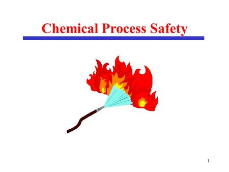 1 Chemical Process Safety. 2 Outline of Lecture on Chemical Process Safety Inherent Safety Hazard Identification Risk Assessment Fire Protection.