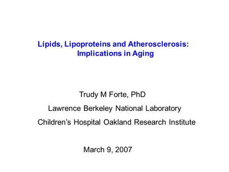 Lipids, Lipoproteins and Atherosclerosis: Implications in Aging Trudy M Forte, PhD Lawrence Berkeley National Laboratory Children's Hospital Oakland Research.
