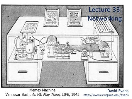 David Evans  Lecture 33: Networking Memex Machine Vannevar Bush, As We May Think, LIFE, 1945.