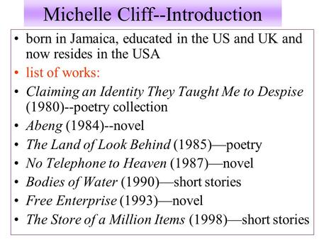 Michelle Cliff--Introduction born in Jamaica, educated in the US and UK and now resides in the USA list of works: Claiming an Identity They Taught Me to.