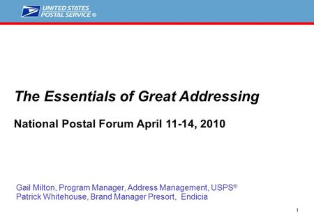 1 Gail Milton, Program Manager, Address Management, USPS ® Patrick Whitehouse, Brand Manager Presort, Endicia The Essentials of Great Addressing National.