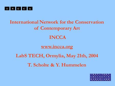 International Network for the Conservation of Contemporary Art INCCA www.incca.org LabS TECH, Ormylia, May 21th, 2004 T. Scholte & Y. Hummelen INCCA.