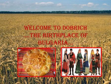 WELCOME TO DOBRICH ….THE BIRTHPLACE OF BULGARIA….