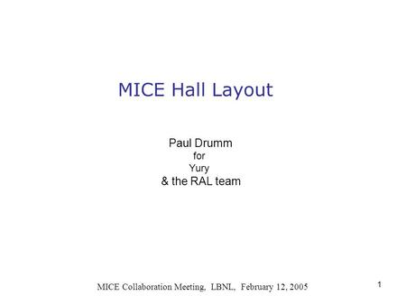 1 MICE Hall Layout MICE Collaboration Meeting, LBNL, February 12, 2005 Paul Drumm for Yury & the RAL team.