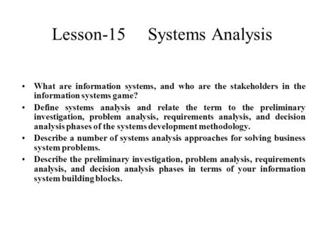 Lesson-15 Systems Analysis What are information systems, and who are the stakeholders in the information systems game? Define systems analysis and relate.