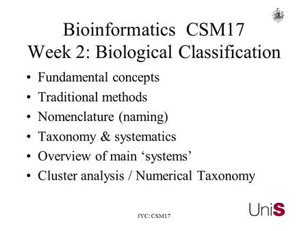 JYC: CSM17 BioinformaticsCSM17 Week 2: Biological Classification Fundamental concepts Traditional methods Nomenclature (naming) Taxonomy & systematics.