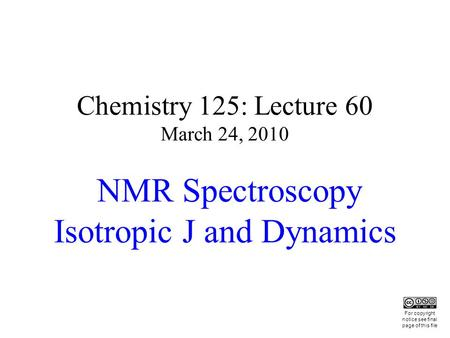 Chemistry 125: Lecture 60 March 24, 2010 NMR Spectroscopy Isotropic J and Dynamics This For copyright notice see final page of this file.