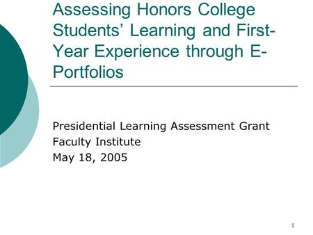 1 Assessing Honors College Students' Learning and First- Year Experience through E- Portfolios Presidential Learning Assessment Grant Faculty Institute.