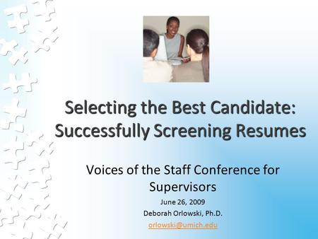 Selecting the Best Candidate: Successfully Screening Resumes Voices of the Staff Conference for Supervisors June 26, 2009 Deborah Orlowski, Ph.D.