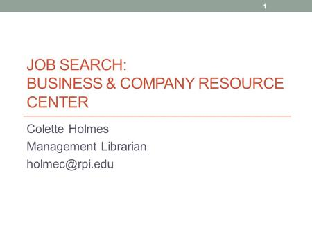 JOB SEARCH: BUSINESS & COMPANY RESOURCE CENTER Colette Holmes Management Librarian 1.