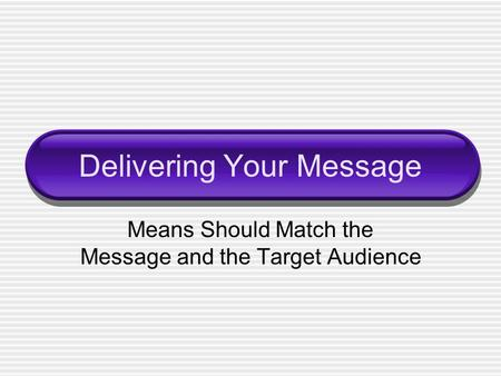 Delivering Your Message Means Should Match the Message and the Target Audience.