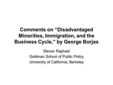 "Comments on ""Disadvantaged Minorities, Immigration, and the Business Cycle,"" by George Borjas Steven Raphael Goldman School of Public Policy University."