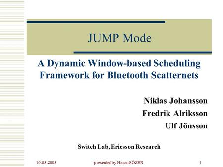 10.03.2003presented by Hasan SÖZER 1 JUMP Mode A Dynamic Window-based Scheduling Framework for Bluetooth Scatternets Niklas Johansson Fredrik Alriksson.