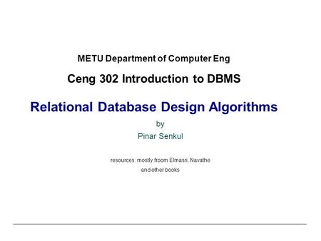 METU Department of Computer Eng Ceng 302 Introduction to DBMS Relational Database Design Algorithms by Pinar Senkul resources: mostly froom Elmasri, Navathe.