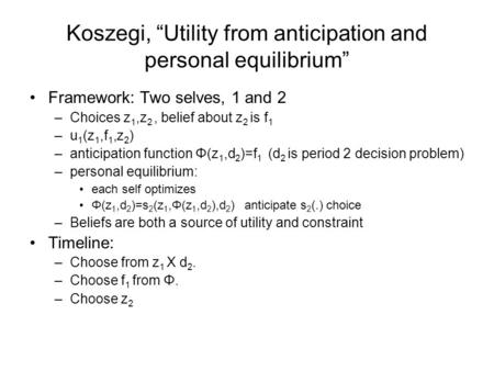 "Koszegi, ""Utility from anticipation and personal equilibrium"" Framework: Two selves, 1 and 2 –Choices z 1,z 2, belief about z 2 is f 1 –u 1 (z 1,f 1,z."