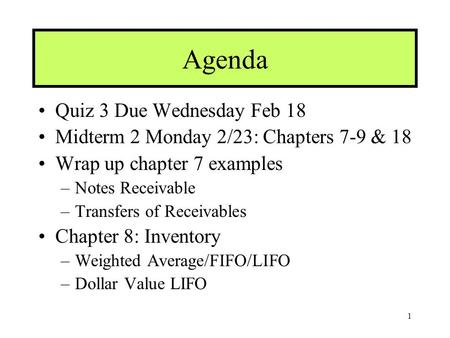 1 Agenda Quiz 3 Due Wednesday Feb 18 Midterm 2 Monday 2/23: Chapters 7-9 & 18 Wrap up chapter 7 examples –Notes Receivable –Transfers of Receivables Chapter.
