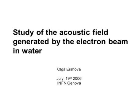 Study of the acoustic field generated by the electron beam in water Olga Ershova July, 19 th 2006 INFN Genova.