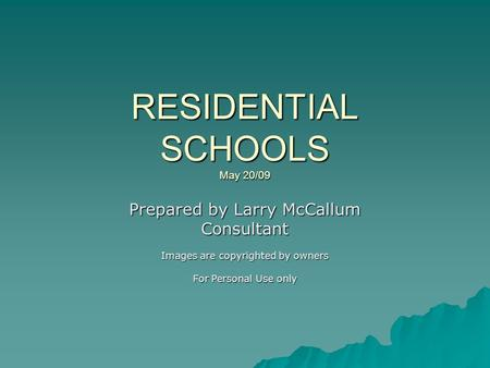 RESIDENTIAL SCHOOLS May 20/09 Prepared by Larry McCallum Consultant Images are copyrighted by owners For Personal Use only.