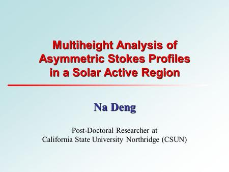 Multiheight Analysis of Asymmetric Stokes Profiles in a Solar Active Region Na Deng Post-Doctoral Researcher at California State University Northridge.