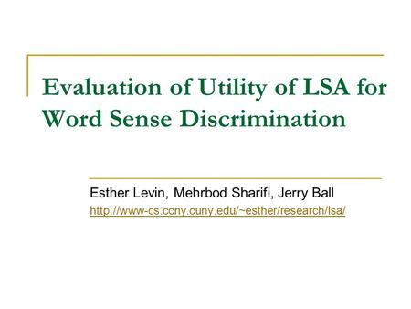 Evaluation of Utility of LSA for Word Sense Discrimination Esther Levin, Mehrbod Sharifi, Jerry Ball